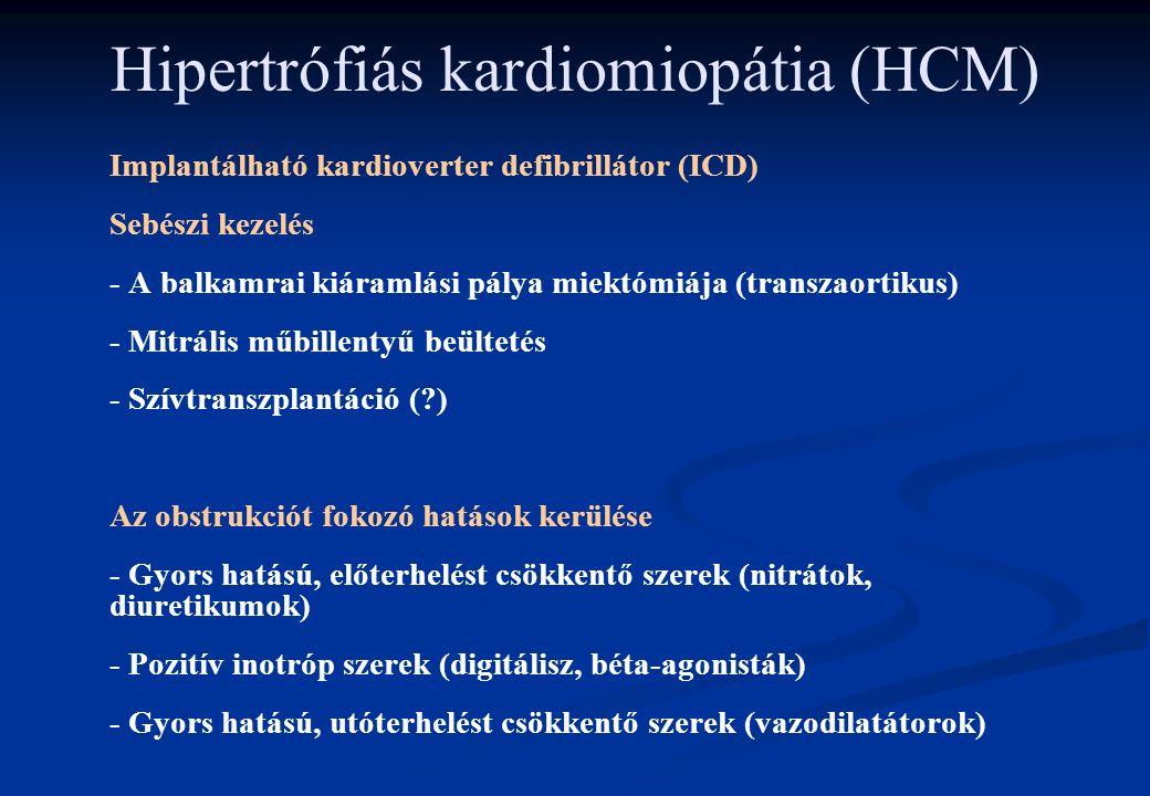 Hipertrófiás kardiomiopátia (HCM) Implantálható kardioverter defibrillátor (ICD) Sebészi kezelés - A balkamrai kiáramlási pálya miektómiája (transzaortikus) - Mitrális műbillentyű beültetés - Szívtranszplantáció ( ) Az obstrukciót fokozó hatások kerülése - Gyors hatású, előterhelést csökkentő szerek (nitrátok, diuretikumok) - Pozitív inotróp szerek (digitálisz, béta-agonisták) - Gyors hatású, utóterhelést csökkentő szerek (vazodilatátorok)