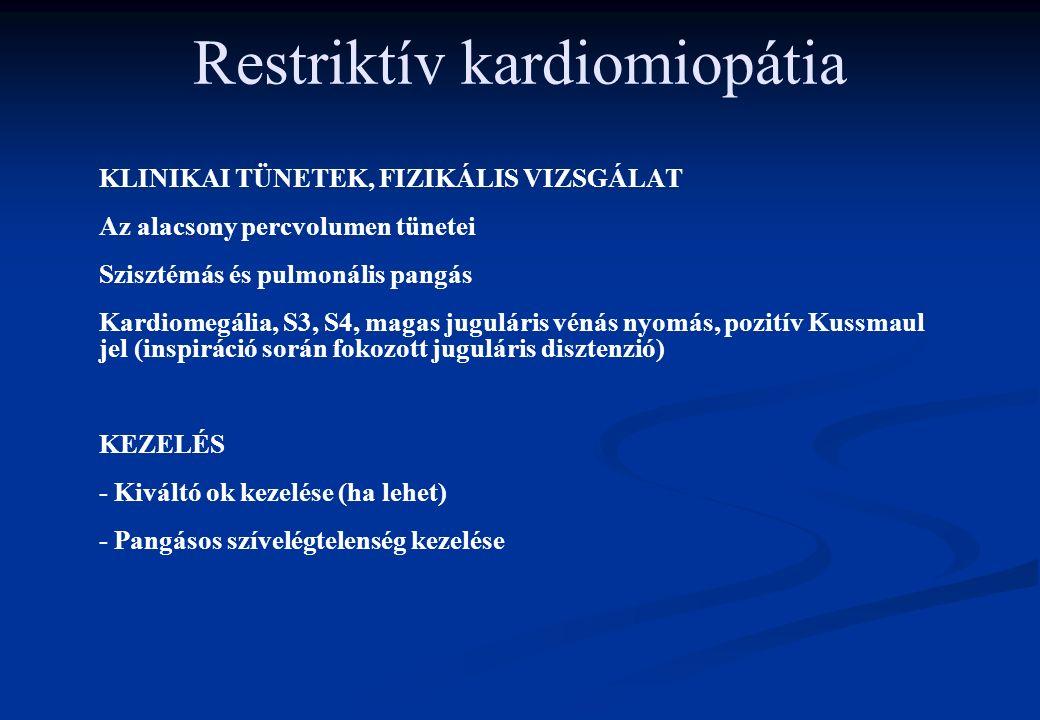 Restriktív kardiomiopátia KLINIKAI TÜNETEK, FIZIKÁLIS VIZSGÁLAT Az alacsony percvolumen tünetei Szisztémás és pulmonális pangás Kardiomegália, S3, S4, magas juguláris vénás nyomás, pozitív Kussmaul jel (inspiráció során fokozott juguláris disztenzió) KEZELÉS - Kiváltó ok kezelése (ha lehet) - Pangásos szívelégtelenség kezelése