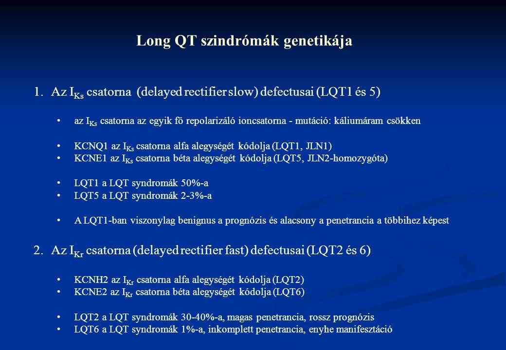 Long QT szindrómák genetikája 1.Az I Ks csatorna (delayed rectifier slow) defectusai (LQT1 és 5) az I Ks csatorna az egyik fő repolarizáló ioncsatorna - mutáció: káliumáram csökken KCNQ1 az I Ks csatorna alfa alegységét kódolja (LQT1, JLN1) KCNE1 az I Ks csatorna béta alegységét kódolja (LQT5, JLN2-homozygóta) LQT1 a LQT syndromák 50%-a LQT5 a LQT syndromák 2-3%-a A LQT1-ban viszonylag benignus a prognózis és alacsony a penetrancia a többihez képest 2.Az I Kr csatorna (delayed rectifier fast) defectusai (LQT2 és 6) KCNH2 az I Kr csatorna alfa alegységét kódolja (LQT2) KCNE2 az I Kr csatorna béta alegységét kódolja (LQT6) LQT2 a LQT syndromák 30-40%-a, magas penetrancia, rossz prognózis LQT6 a LQT syndromák 1%-a, inkomplett penetrancia, enyhe manifesztáció