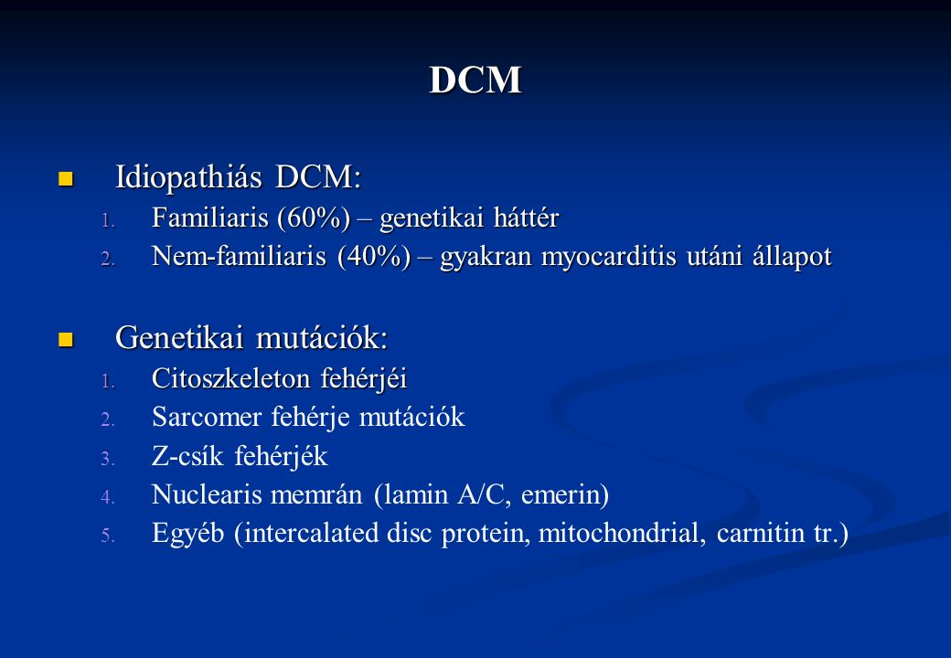 DCM Idiopathiás DCM: Idiopathiás DCM: 1. Familiaris (60%) – genetikai háttér 2. Nem-familiaris (40%) – gyakran myocarditis utáni állapot Genetikai mut
