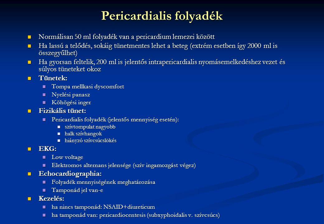 Normálisan 50 ml folyadék van a pericardium lemezei között Normálisan 50 ml folyadék van a pericardium lemezei között Ha lassú a telődés, sokáig tünetmentes lehet a beteg (extrém esetben így 2000 ml is összegyűlhet) Ha lassú a telődés, sokáig tünetmentes lehet a beteg (extrém esetben így 2000 ml is összegyűlhet) Ha gyorsan feltelik, 200 ml is jelentős intrapericardialis nyomásemelkedéshez vezet és súlyos tüneteket okoz Ha gyorsan feltelik, 200 ml is jelentős intrapericardialis nyomásemelkedéshez vezet és súlyos tüneteket okoz Tünetek: Tünetek: Tompa mellkasi dyscomfort Tompa mellkasi dyscomfort Nyelési panasz Nyelési panasz Köhögési inger Köhögési inger Fizikális tünet: Fizikális tünet: Pericardialis folyadék (jelentős mennyiség esetén): Pericardialis folyadék (jelentős mennyiség esetén): szívtompulat nagyobb szívtompulat nagyobb halk szívhangok halk szívhangok hiányzó szívcsúcslökés hiányzó szívcsúcslökés EKG: EKG: Low voltage Low voltage Elektromos alternans jelensége (szív ingamozgást végez) Elektromos alternans jelensége (szív ingamozgást végez) Echocardiographia: Echocardiographia: Folyadék mennyiségének meghatározása Folyadék mennyiségének meghatározása Tamponád jel van-e Tamponád jel van-e Kezelés: Kezelés: ha nincs tamponád: NSAID+diureticum ha nincs tamponád: NSAID+diureticum ha tamponád van: pericardiocentesis (subxyphoidalis v.