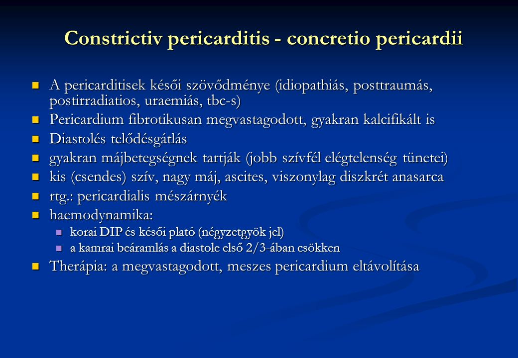 Constrictiv pericarditis - concretio pericardii A pericarditisek késői szövődménye (idiopathiás, posttraumás, postirradiatios, uraemiás, tbc-s) A pericarditisek késői szövődménye (idiopathiás, posttraumás, postirradiatios, uraemiás, tbc-s) Pericardium fibrotikusan megvastagodott, gyakran kalcifikált is Pericardium fibrotikusan megvastagodott, gyakran kalcifikált is Diastolés telődésgátlás Diastolés telődésgátlás gyakran májbetegségnek tartják (jobb szívfél elégtelenség tünetei) gyakran májbetegségnek tartják (jobb szívfél elégtelenség tünetei) kis (csendes) szív, nagy máj, ascites, viszonylag diszkrét anasarca kis (csendes) szív, nagy máj, ascites, viszonylag diszkrét anasarca rtg.: pericardialis mészárnyék rtg.: pericardialis mészárnyék haemodynamika: haemodynamika: korai DIP és késői plató (négyzetgyök jel) korai DIP és késői plató (négyzetgyök jel) a kamrai beáramlás a diastole első 2/3-ában csökken a kamrai beáramlás a diastole első 2/3-ában csökken Therápia: a megvastagodott, meszes pericardium eltávolítása Therápia: a megvastagodott, meszes pericardium eltávolítása