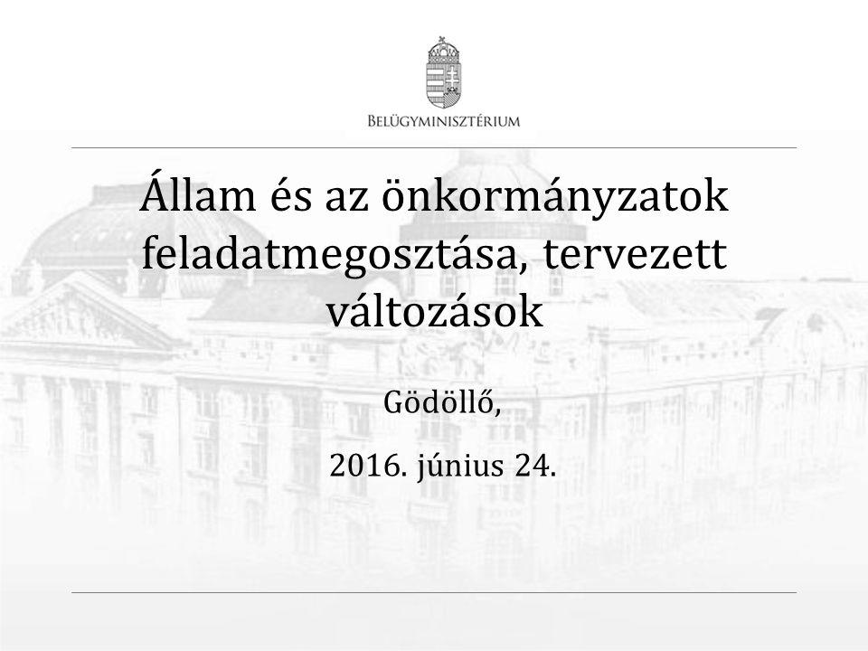 Állam és az önkormányzatok feladatmegosztása, tervezett változások Gödöllő, 2016. június 24.