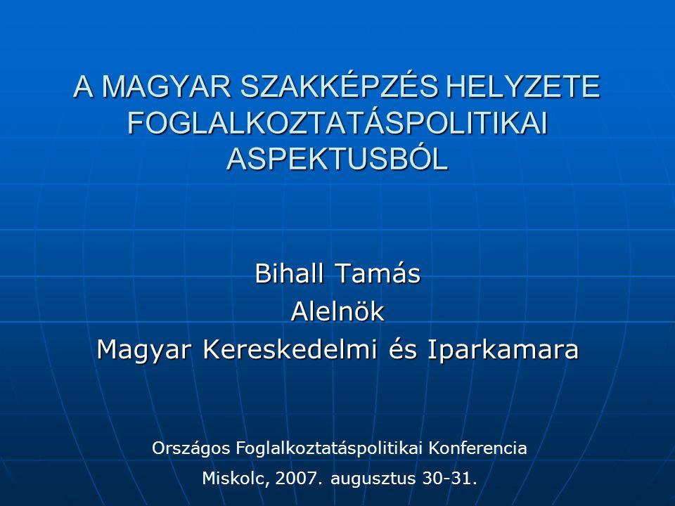 A MAGYAR SZAKKÉPZÉS HELYZETE FOGLALKOZTATÁSPOLITIKAI ASPEKTUSBÓL Bihall Tamás Alelnök Magyar Kereskedelmi és Iparkamara Országos Foglalkoztatáspolitikai Konferencia Miskolc, 2007.