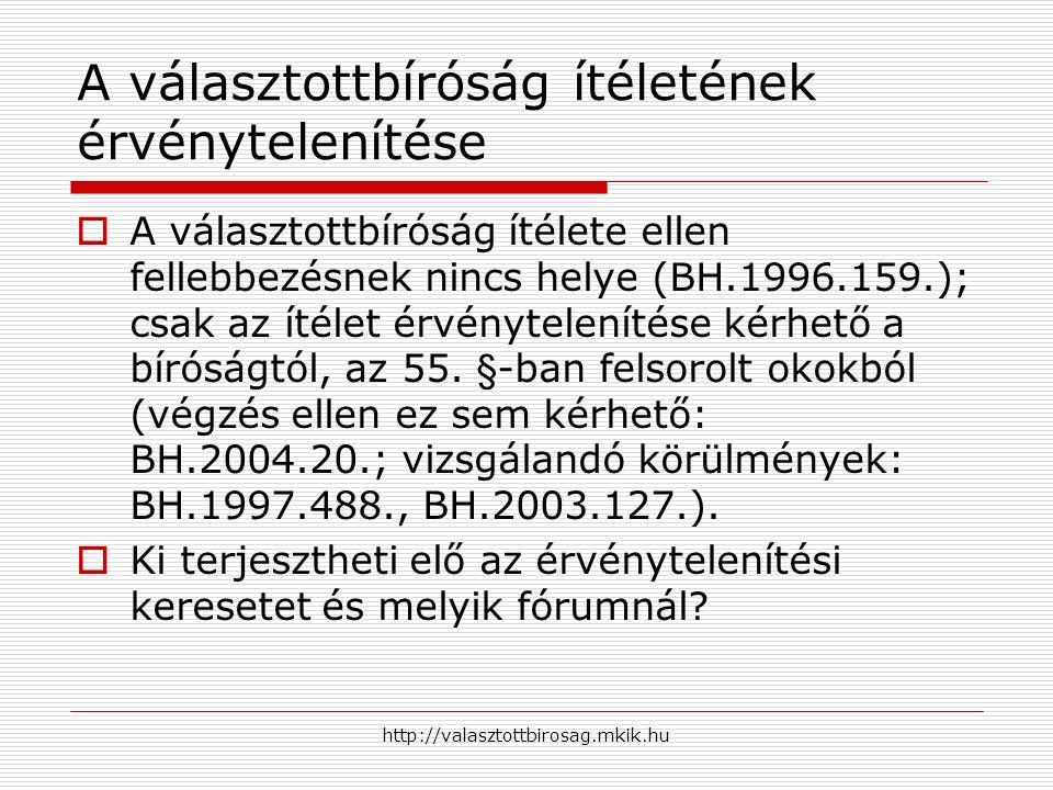 http://valasztottbirosag.mkik.hu A választottbíróság ítéletének érvénytelenítése  A választottbíróság ítélete ellen fellebbezésnek nincs helye (BH.1996.159.); csak az ítélet érvénytelenítése kérhető a bíróságtól, az 55.