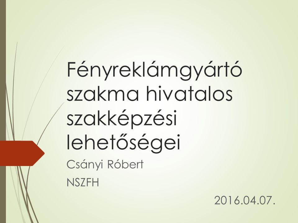 Fényreklámgyártó szakma hivatalos szakképzési lehetőségei Csányi Róbert NSZFH 2016.04.07.