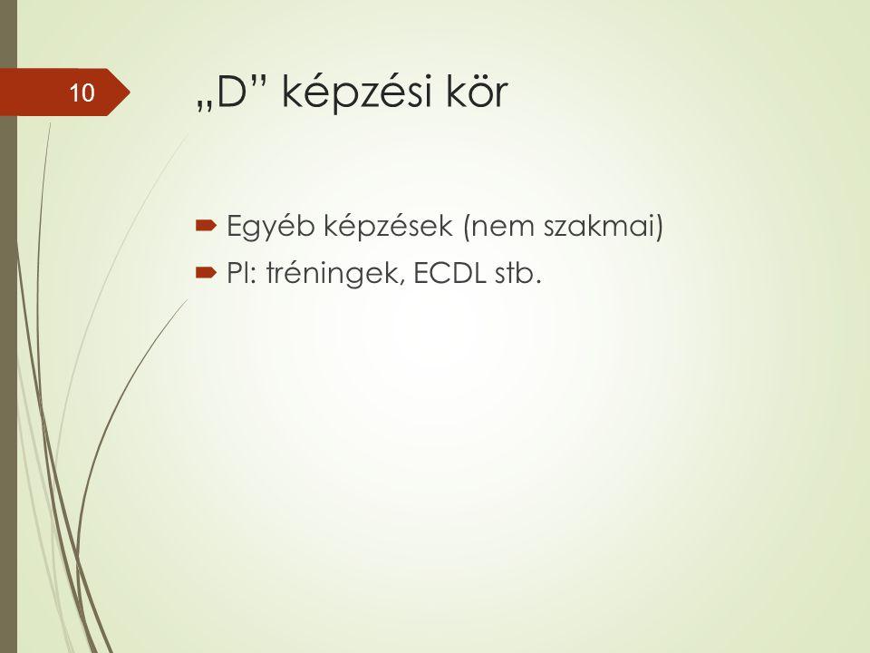 """""""D"""" képzési kör  Egyéb képzések (nem szakmai)  Pl: tréningek, ECDL stb. 10"""