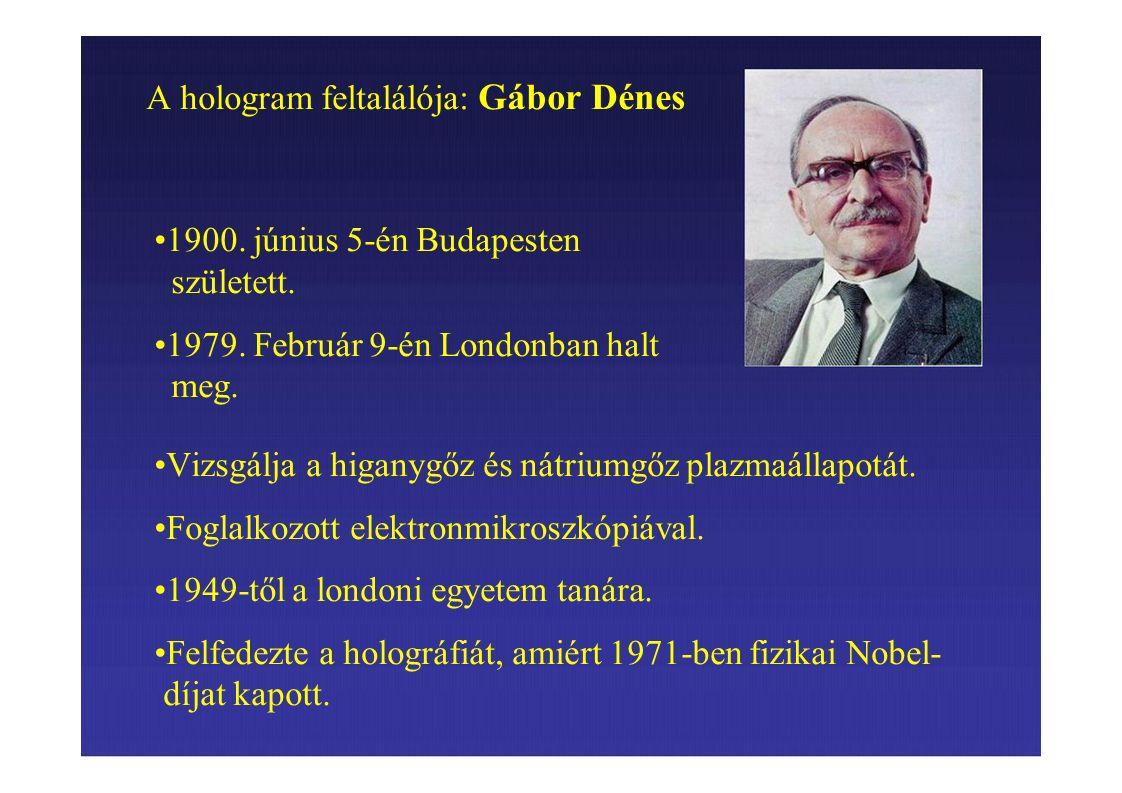 A hologram feltalálója: Gábor Dénes 1900. június 5-én Budapesten született. 1979. Február 9-én Londonban halt meg. Vizsgálja a higanygőz és nátriumgőz