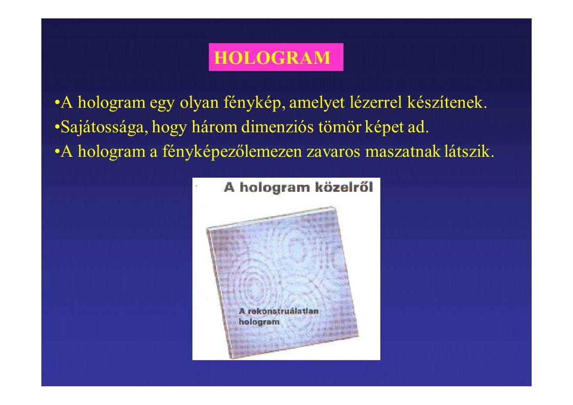 HOLOGRAM A hologram egy olyan fénykép, amelyet lézerrel készítenek. Sajátossága, hogy három dimenziós tömör képet ad. A hologram a fényképezőlemezen z