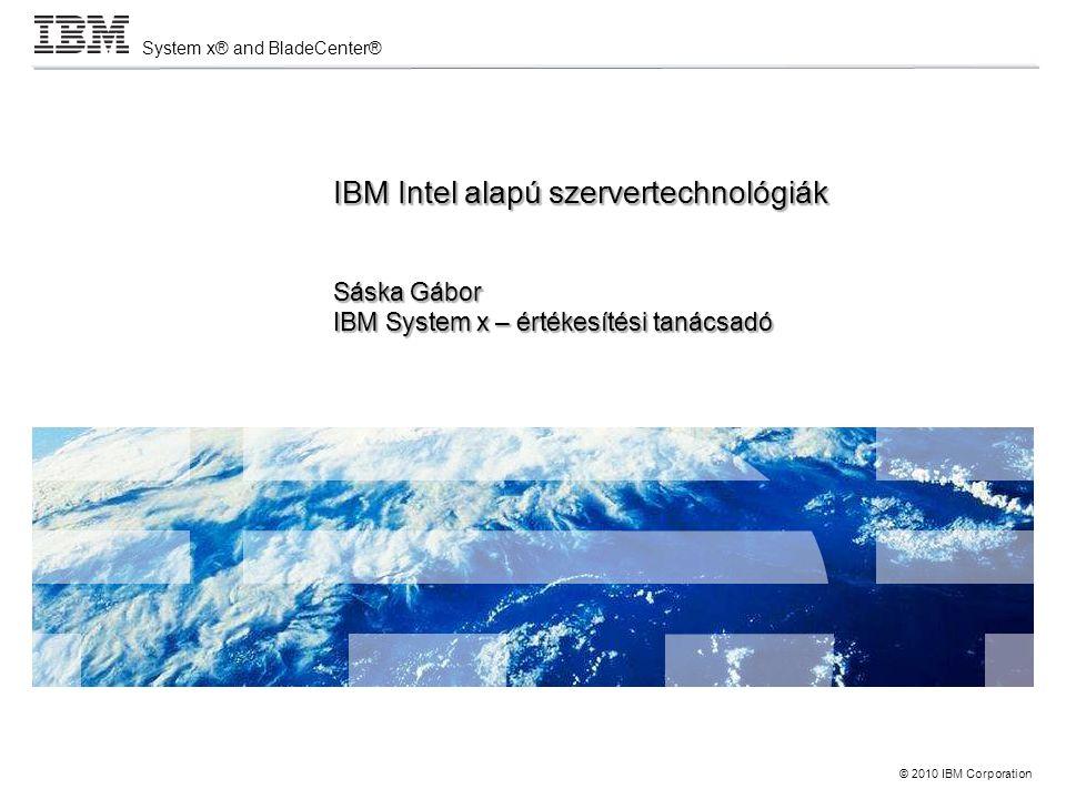 © 2010 IBM Corporation System x® and BladeCenter® IBM Intel alapú szervertechnológiák Sáska Gábor IBM System x – értékesítési tanácsadó