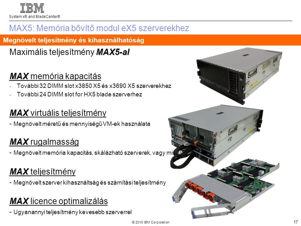 System x® and BladeCenter® © 2010 IBM Corporation 17 MAX5: Memória bővítő modul eX5 szerverekhez MAX5-al Maximális teljesítmény MAX5-al MAX MAX memória kapacitás - További 32 DIMM slot x3850 X5 és x3690 X5 szerverekhez - További 24 DIMM slot for HX5 blade szerverhez MAX MAX virtuális teljesítmény - Megnövelt méretű és mennyiségű VM-ek használata MAX MAX rugalmasság - Megnövelt memória kapacitás, skálázható szerverek, vagy mindkettő egyszerre MAX MAX teljesítmény - Megnövelt szerver kihasználtság és számítási teljesítmény MAX MAX licence optimalizálás - Ugyanannyi teljesítmény kevesebb szerverrel Megnövelt teljesítmény és kihasználhatóság