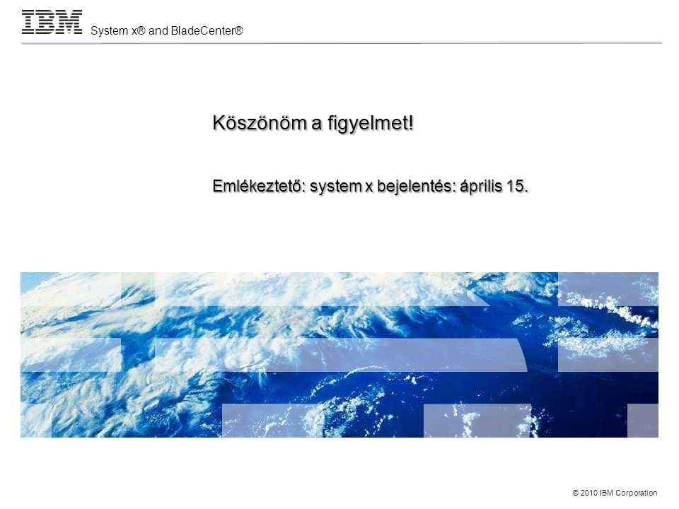 © 2010 IBM Corporation System x® and BladeCenter® Köszönöm a figyelmet.