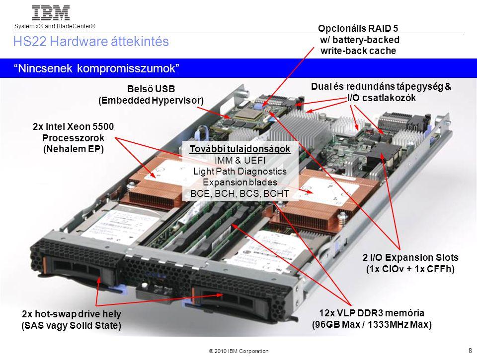 System x® and BladeCenter® © 2010 IBM Corporation 8 2x hot-swap drive hely (SAS vagy Solid State) 2x Intel Xeon 5500 Processzorok (Nehalem EP) 12x VLP DDR3 memória (96GB Max / 1333MHz Max) Belső USB (Embedded Hypervisor) 2 I/O Expansion Slots (1x CIOv + 1x CFFh) További tulajdonságok IMM & UEFI Light Path Diagnostics Expansion blades BCE, BCH, BCS, BCHT HS22 Hardware áttekintés Nincsenek kompromisszumok Dual és redundáns tápegység & I/O csatlakozók Opcionális RAID 5 w/ battery-backed write-back cache