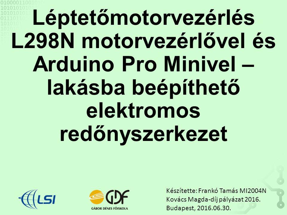 Léptetőmotorvezérlés L298N motorvezérlővel és Arduino Pro Minivel – lakásba beépíthető elektromos redőnyszerkezet Készítette: Frankó Tamás MI2004N Kovács Magda-díj pályázat 2016.
