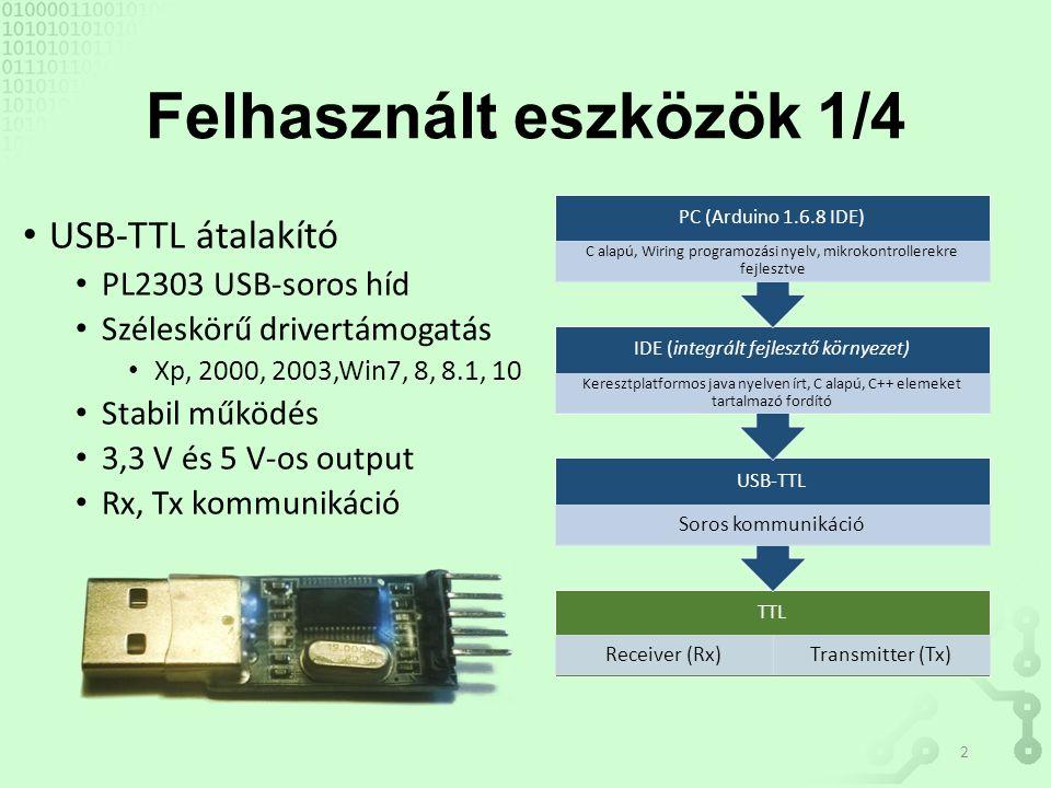 Felhasznált eszközök 1/4 USB-TTL átalakító PL2303 USB-soros híd Széleskörű drivertámogatás Xp, 2000, 2003,Win7, 8, 8.1, 10 Stabil működés 3,3 V és 5 V-os output Rx, Tx kommunikáció TTL Receiver (Rx)Transmitter (Tx) USB-TTL Soros kommunikáció IDE (integrált fejlesztő környezet) Keresztplatformos java nyelven írt, C alapú, C++ elemeket tartalmazó fordító PC (Arduino 1.6.8 IDE) C alapú, Wiring programozási nyelv, mikrokontrollerekre fejlesztve 2