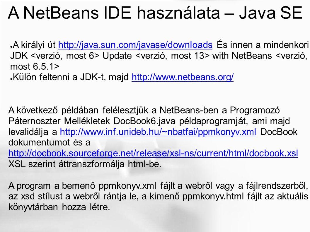 A NetBeans IDE használata – Java SE ● A királyi út http://java.sun.com/javase/downloads És innen a mindenkori JDK Update with NetBeans http://java.sun.com/javase/downloads ● Külön feltenni a JDK-t, majd http://www.netbeans.org/http://www.netbeans.org/ A következő példában felélesztjük a NetBeans-ben a Programozó Páternoszter Mellékletek DocBook6.java példaprogramját, ami majd levalidálja a http://www.inf.unideb.hu/~nbatfai/ppmkonyv.xml DocBookhttp://www.inf.unideb.hu/~nbatfai/ppmkonyv.xml dokumentumot és a http://docbook.sourceforge.net/release/xsl-ns/current/html/docbook.xsl XSL szerint áttranszformálja html-be.