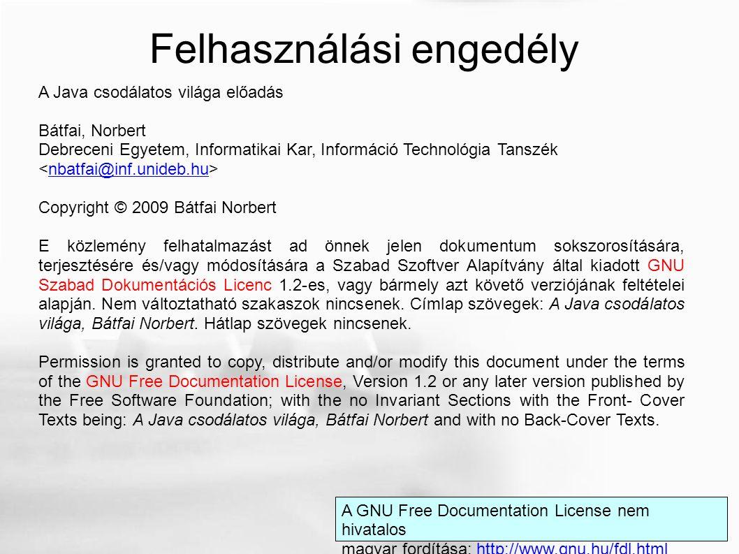 A Java csodálatos világa előadás Bátfai, Norbert Debreceni Egyetem, Informatikai Kar, Információ Technológia Tanszék nbatfai@inf.unideb.hu Copyright © 2009 Bátfai Norbert E közlemény felhatalmazást ad önnek jelen dokumentum sokszorosítására, terjesztésére és/vagy módosítására a Szabad Szoftver Alapítvány által kiadott GNU Szabad Dokumentációs Licenc 1.2-es, vagy bármely azt követő verziójának feltételei alapján.