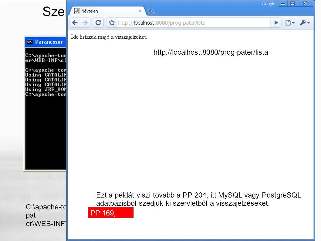 Szervletek, Tomcat, parancssorból C:\apache-tomcat-6.0.18\bin>javac -cp..\lib\servlet-api.jar..\webapps\prog- pat er\WEB-INF\classes\VisszajelzesekSzervlet.java PP 169 Szervletek, Tomcat PP 169, 204 Ezt a példát viszi tovább a PP 204, itt MySQL vagy PostgreSQL adatbázisból szedjük ki szervletből a visszajelzéseket.