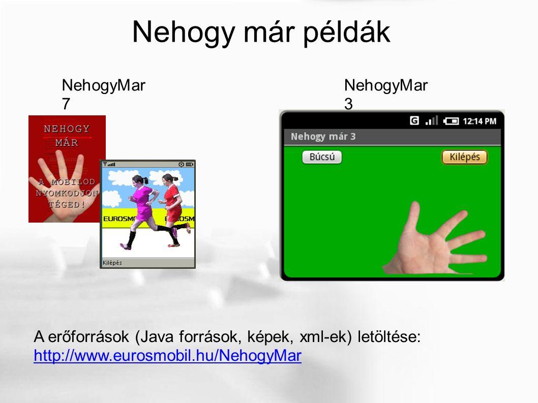 Nehogy már példák NehogyMar 3 NehogyMar 7 A erőforrások (Java források, képek, xml-ek) letöltése: http://www.eurosmobil.hu/NehogyMar http://www.eurosmobil.hu/NehogyMar