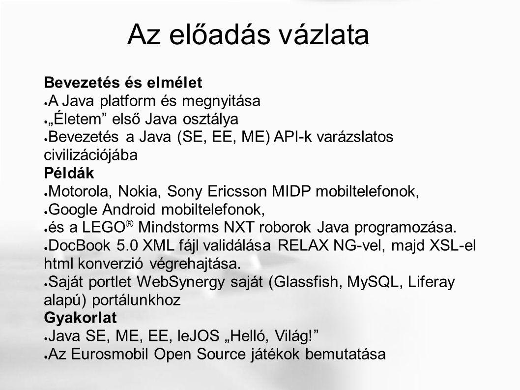 """Az előadás vázlata Bevezetés és elmélet ● A Java platform és megnyitása ● """"Életem első Java osztálya ● Bevezetés a Java (SE, EE, ME) API-k varázslatos civilizációjába Példák ● Motorola, Nokia, Sony Ericsson MIDP mobiltelefonok, ● Google Android mobiltelefonok, ● és a LEGO ® Mindstorms NXT roborok Java programozása."""