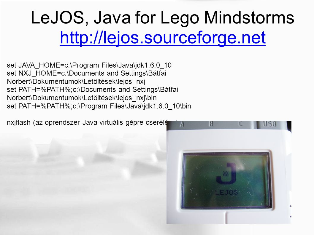 LeJOS, Java for Lego Mindstorms http://lejos.sourceforge.net set JAVA_HOME=c:\Program Files\Java\jdk1.6.0_10 set NXJ_HOME=c:\Documents and Settings\Bá