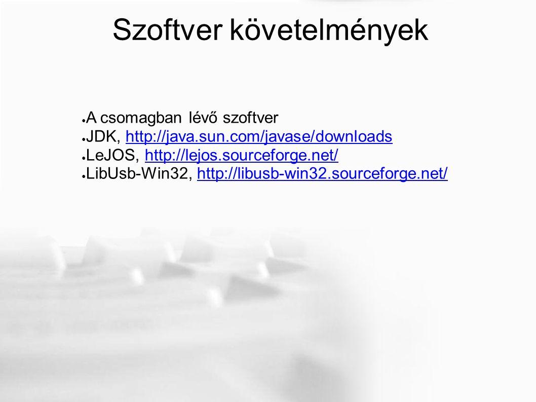 Szoftver követelmények ● A csomagban lévő szoftver ● JDK, http://java.sun.com/javase/downloadshttp://java.sun.com/javase/downloads ● LeJOS, http://lejos.sourceforge.net/http://lejos.sourceforge.net/ ● LibUsb-Win32, http://libusb-win32.sourceforge.net/http://libusb-win32.sourceforge.net/