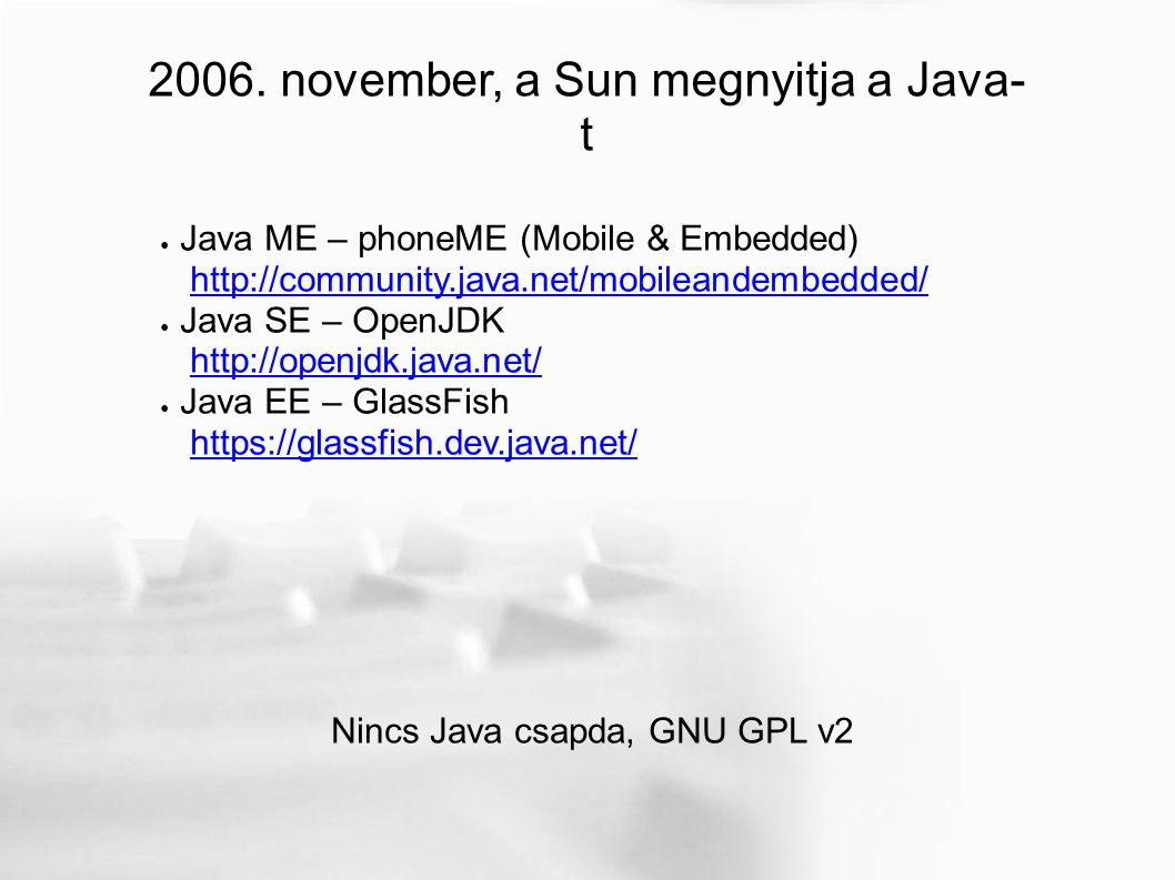 2006. november, a Sun megnyitja a Java- t ● Java ME – phoneME (Mobile & Embedded) http://community.java.net/mobileandembedded/http://community.java.ne