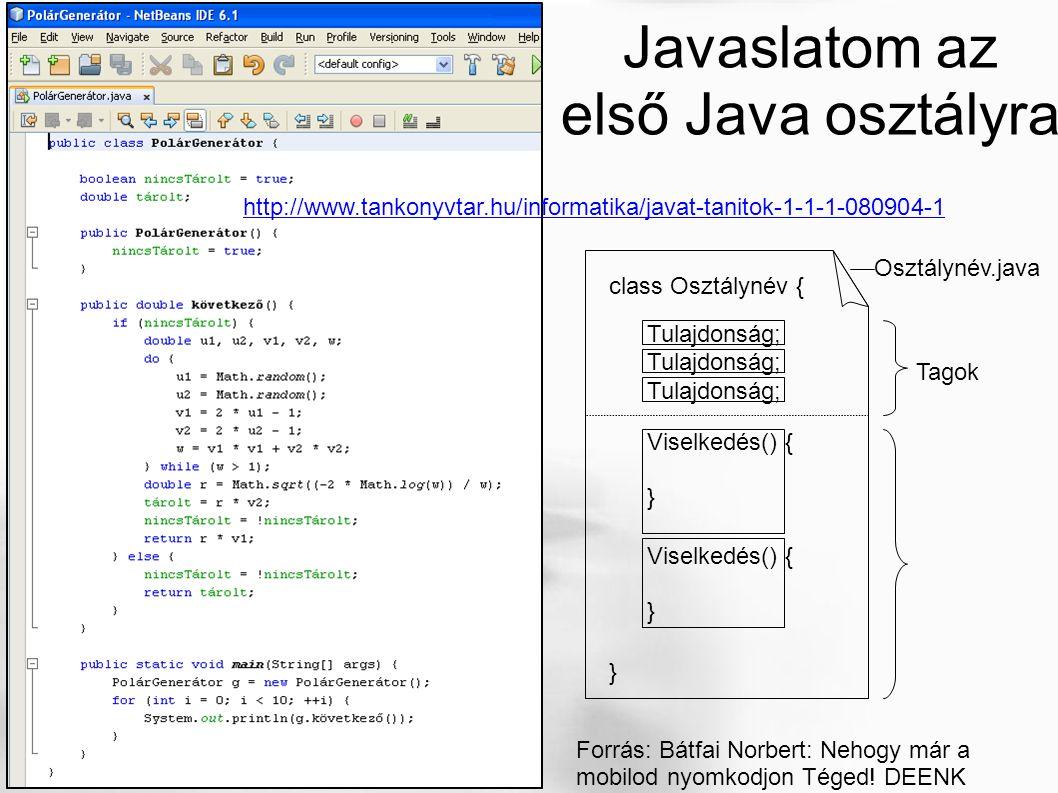 http://www.tankonyvtar.hu/informatika/javat-tanitok-1-1-1-080904-1 Javaslatom az első Java osztályra Osztálynév.java class Osztálynév { } Tulajdonság; Viselkedés() { } Viselkedés() { } Tagok Forrás: Bátfai Norbert: Nehogy már a mobilod nyomkodjon Téged.