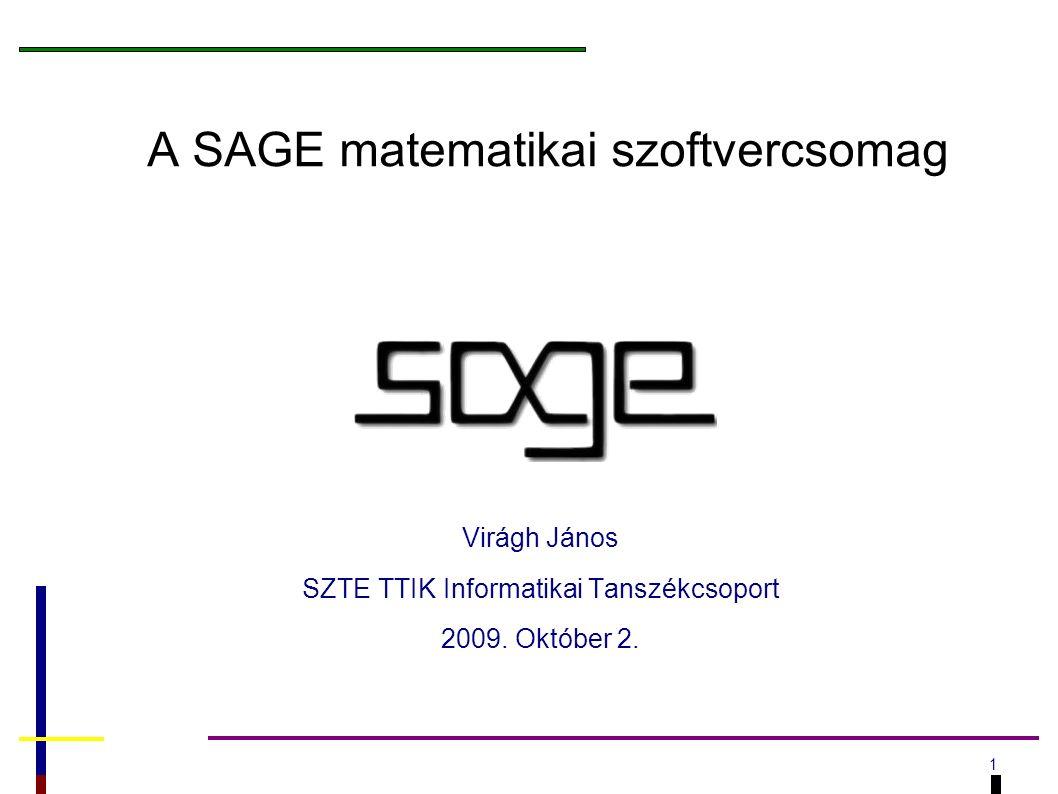 1 A SAGE matematikai szoftvercsomag Virágh János SZTE TTIK Informatikai Tanszékcsoport 2009.