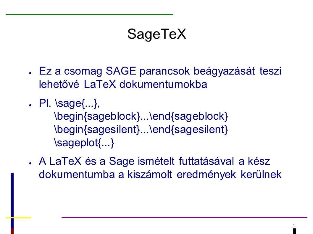 1 SageTeX ● Ez a csomag SAGE parancsok beágyazását teszi lehetővé LaTeX dokumentumokba ● Pl.