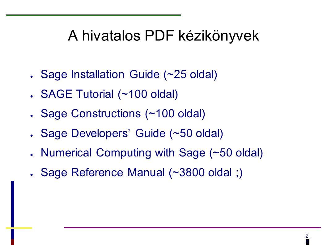 2424 A hivatalos PDF kézikönyvek ● Sage Installation Guide (~25 oldal) ● SAGE Tutorial (~100 oldal) ● Sage Constructions (~100 oldal) ● Sage Developers' Guide (~50 oldal) ● Numerical Computing with Sage (~50 oldal) ● Sage Reference Manual (~3800 oldal ;)