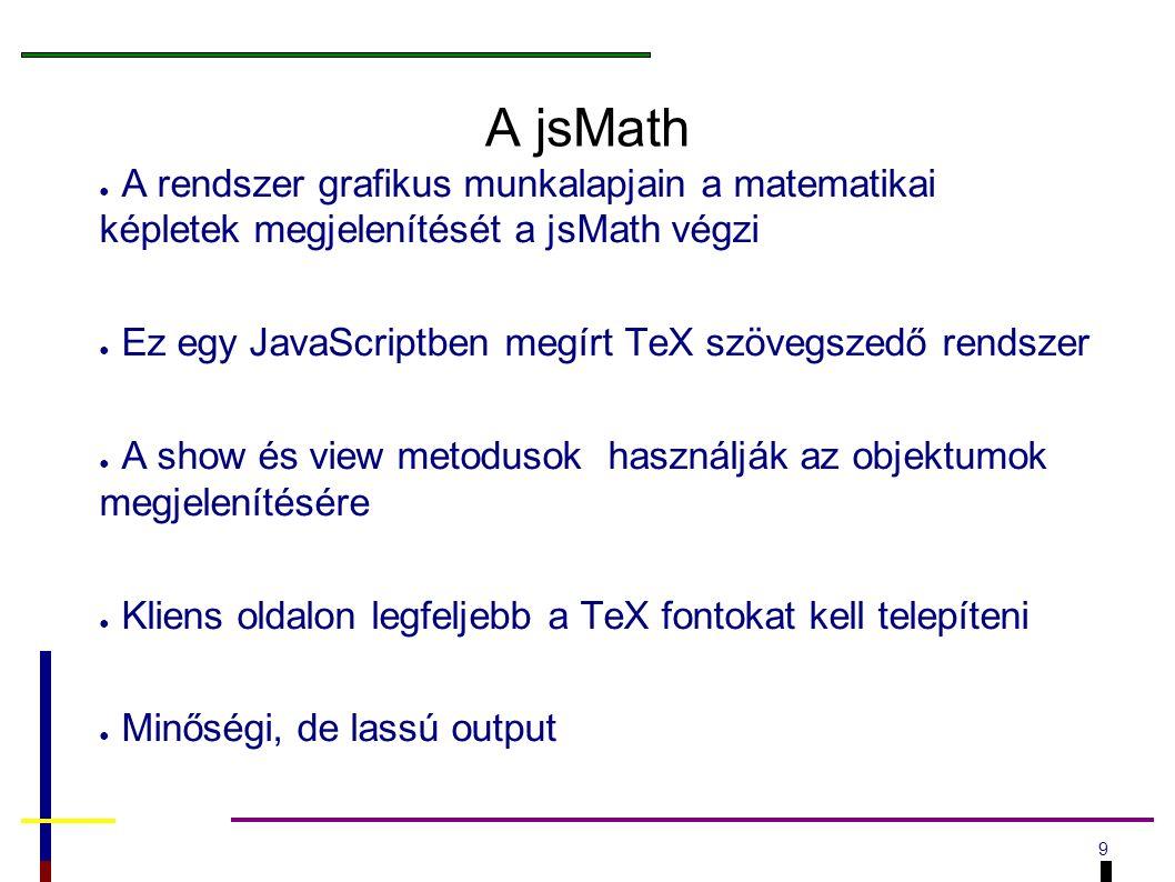 9 A jsMath ● A rendszer grafikus munkalapjain a matematikai képletek megjelenítését a jsMath végzi ● Ez egy JavaScriptben megírt TeX szövegszedő rendszer ● A show és view metodusok használják az objektumok megjelenítésére ● Kliens oldalon legfeljebb a TeX fontokat kell telepíteni ● Minőségi, de lassú output