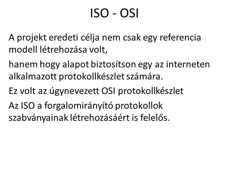 ISO - OSI A projekt eredeti célja nem csak egy referencia modell létrehozása volt, hanem hogy alapot biztosítson egy az interneten alkalmazott protoko