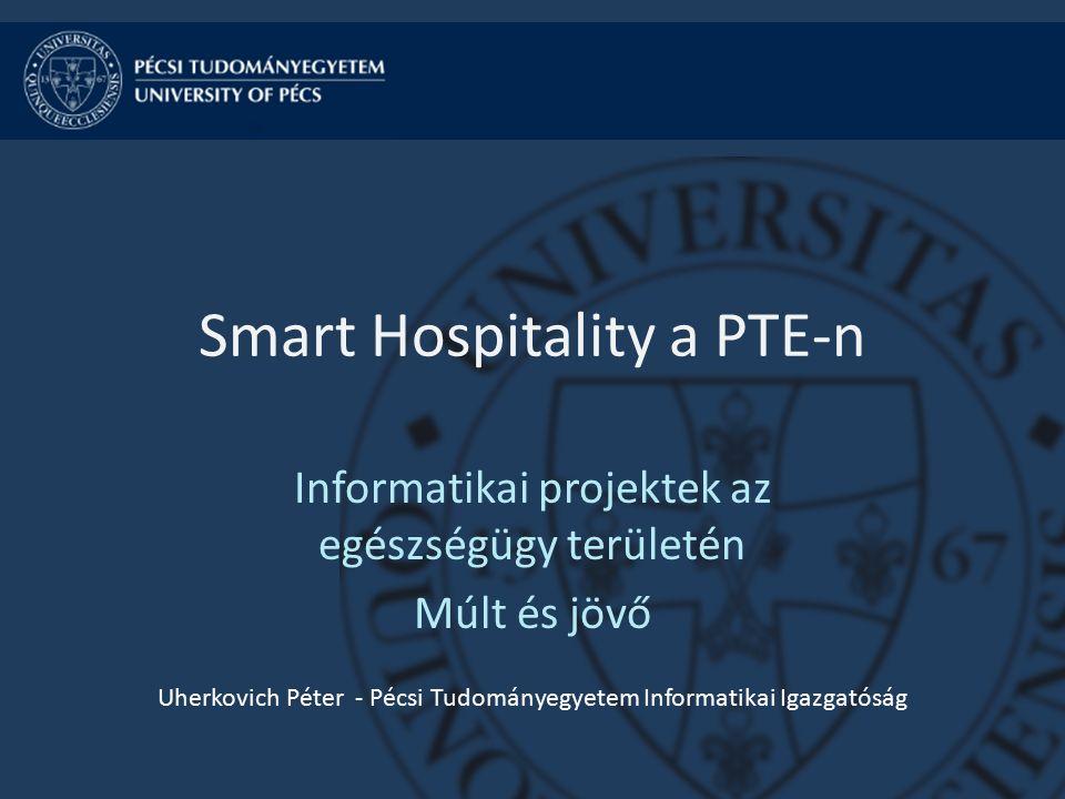 Smart Hospitality a PTE-n Informatikai projektek az egészségügy területén Múlt és jövő Uherkovich Péter - Pécsi Tudományegyetem Informatikai Igazgatóság