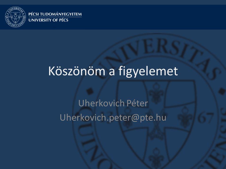 Köszönöm a figyelemet Uherkovich Péter Uherkovich.peter@pte.hu