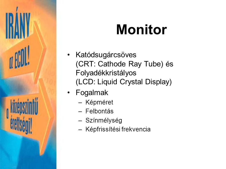Monitor Katódsugárcsöves (CRT: Cathode Ray Tube) és Folyadékkristályos (LCD: Liquid Crystal Display) Fogalmak –Képméret –Felbontás –Színmélység –Képfrissítési frekvencia
