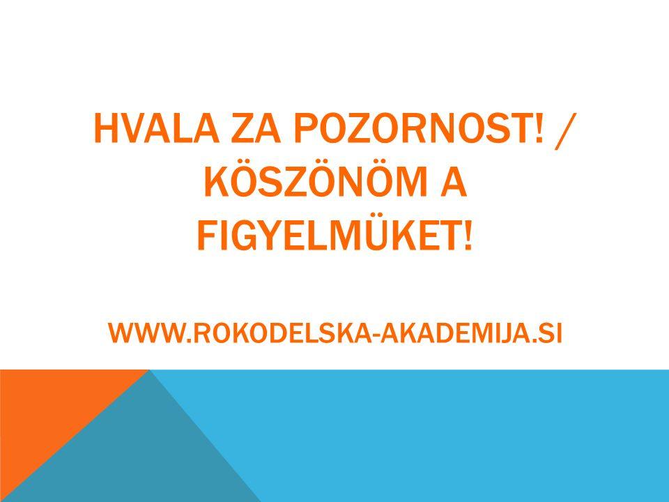 HVALA ZA POZORNOST! / KÖSZÖNÖM A FIGYELMÜKET! WWW.ROKODELSKA-AKADEMIJA.SI