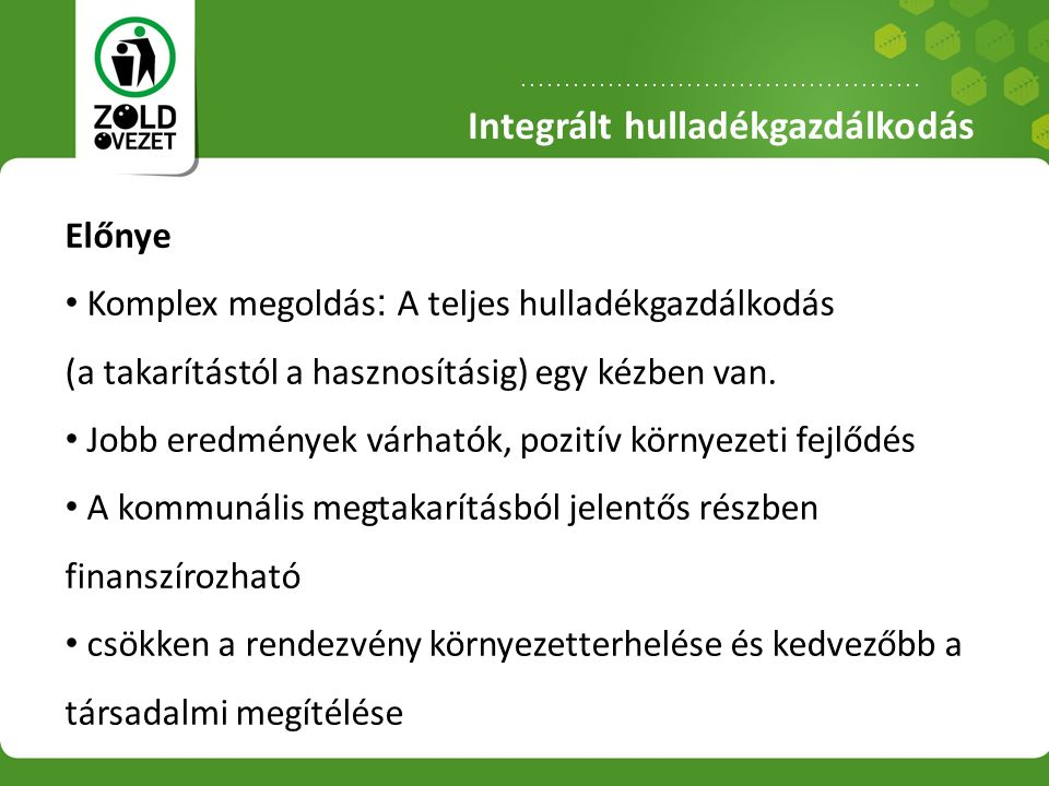 Integrált hulladékgazdálkodás Előnye Komplex megoldás : A teljes hulladékgazdálkodás (a takarítástól a hasznosításig) egy kézben van.