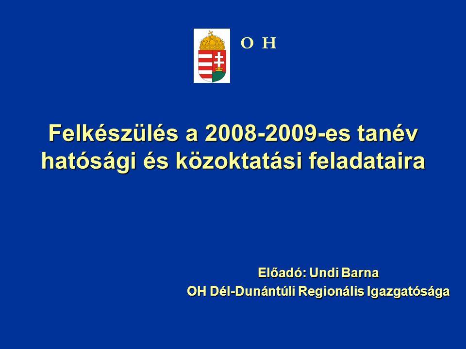 Felkészülés a 2008-2009-es tanév hatósági és közoktatási feladataira Előadó: Undi Barna OH Dél-Dunántúli Regionális Igazgatósága OH