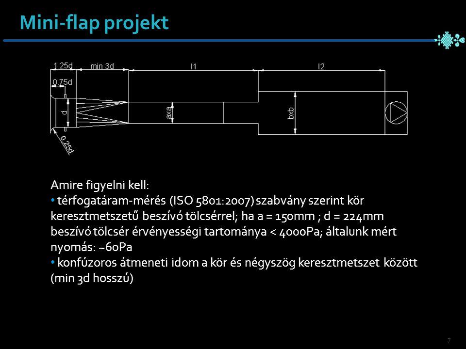 7 Amire figyelni kell: térfogatáram-mérés (ISO 5801:2007) szabvány szerint kör keresztmetszetű beszívó tölcsérrel; ha a = 150mm ; d = 224mm beszívó tölcsér érvényességi tartománya < 4000Pa; általunk mért nyomás: ~60Pa konfúzoros átmeneti idom a kör és négyszög keresztmetszet között (min 3d hosszú) Mini-flap projekt