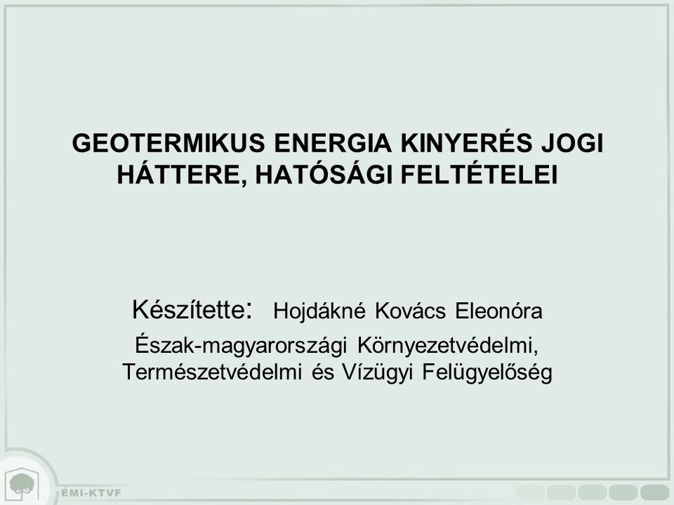 GEOTERMIKUS ENERGIA KINYERÉS JOGI HÁTTERE, HATÓSÁGI FELTÉTELEI Készítette : Hojdákné Kovács Eleonóra Észak-magyarországi Környezetvédelmi, Természetvédelmi és Vízügyi Felügyelőség