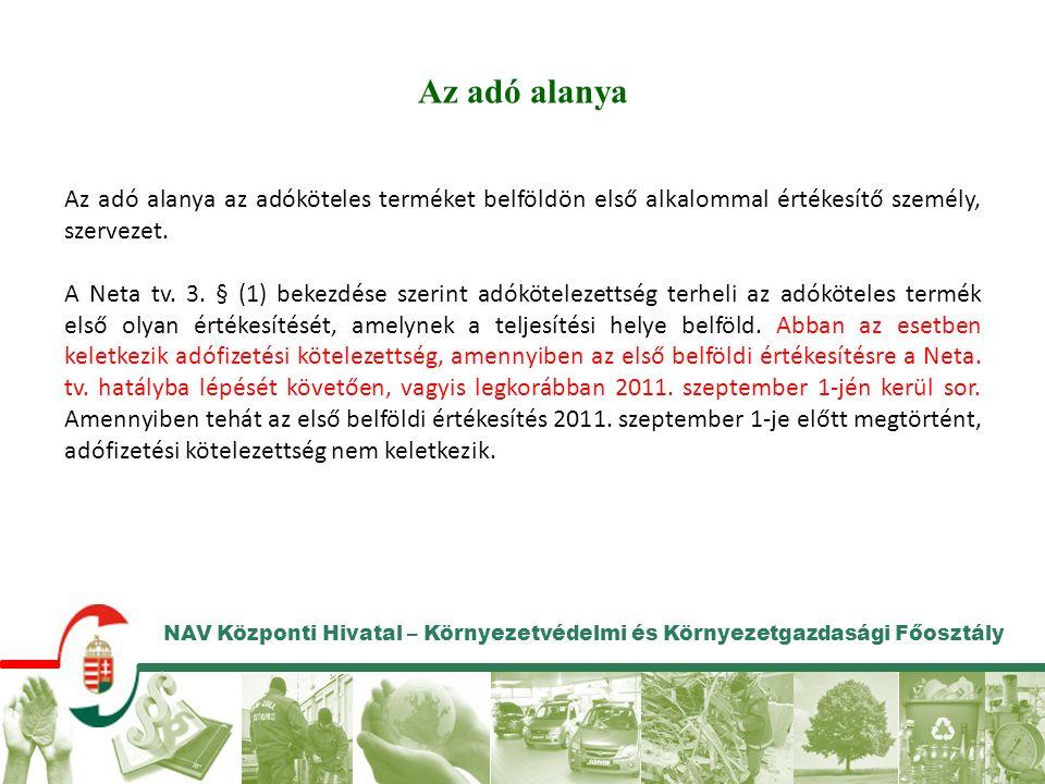 NAV Központi Hivatal – Környezetvédelmi és Környezetgazdasági Főosztály Az adó alanya Az adó alanya az adóköteles terméket belföldön első alkalommal értékesítő személy, szervezet.