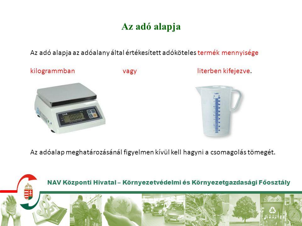 NAV Központi Hivatal – Környezetvédelmi és Környezetgazdasági Főosztály Az adó alapja Az adó alapja az adóalany által értékesített adóköteles termék mennyisége kilogrammban vagy literben kifejezve.