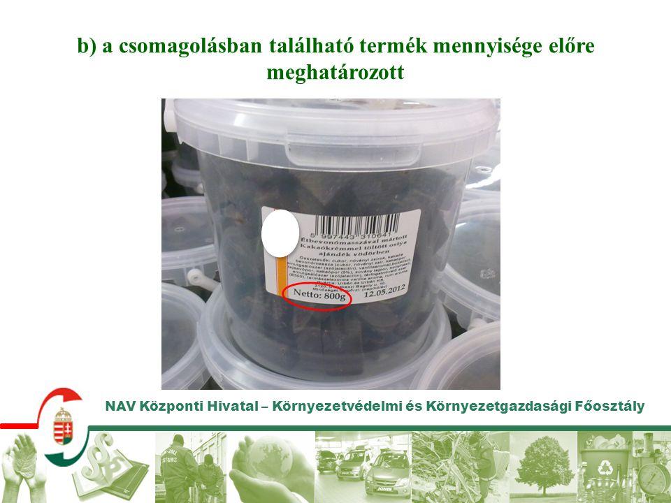 NAV Központi Hivatal – Környezetvédelmi és Környezetgazdasági Főosztály b) a csomagolásban található termék mennyisége előre meghatározott