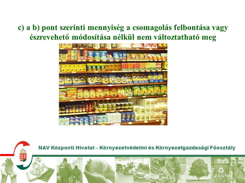 NAV Központi Hivatal – Környezetvédelmi és Környezetgazdasági Főosztály d) a terméket olyan névleges mennyiségű egységekben értékesítik, amelyek da) megegyeznek a csomagoló által előre meghatározott értékekkel (ideértve bármely olyan hozzáadott mennyiséget, amelyre a jelölésen hivatkozás történik), db) tömeg- vagy térfogategységek- ben vannak meghatározva