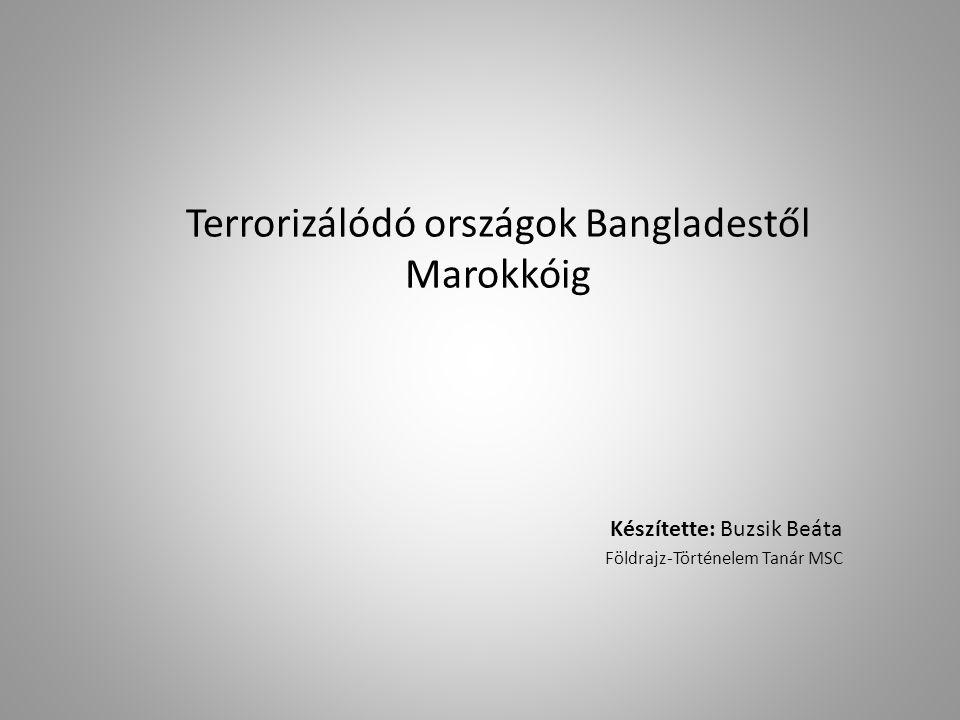 Terrorizálódó országok Bangladestől Marokkóig Készítette: Buzsik Beáta Földrajz-Történelem Tanár MSC