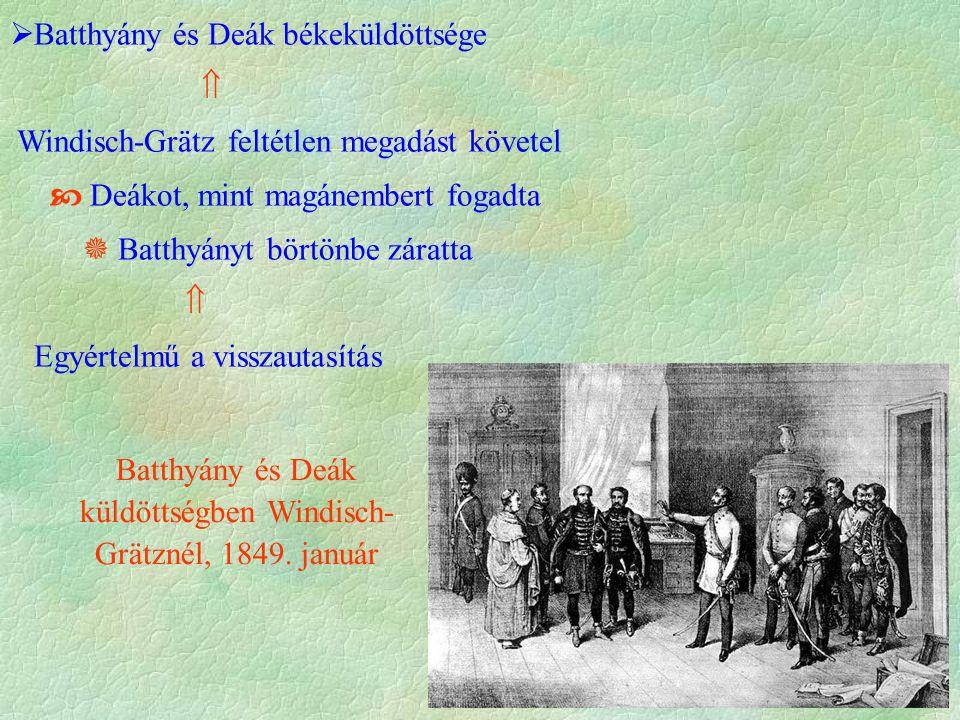  Batthyány és Deák békeküldöttsége  Windisch-Grätz feltétlen megadást követel  Deákot, mint magánembert fogadta  Batthyányt börtönbe záratta  Egyértelmű a visszautasítás Batthyány és Deák küldöttségben Windisch- Grätznél, 1849.