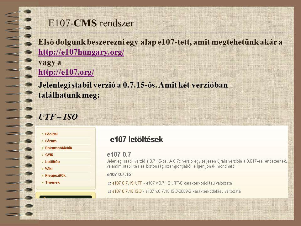 Első dolgunk beszerezni egy alap e107-tett, amit megtehetünk akár a http://e107hungary.org/ vagy a http://e107.org/ http://e107hungary.org/ http://e107.org/ Jelenlegi stabil verzió a 0.7.15-ős.