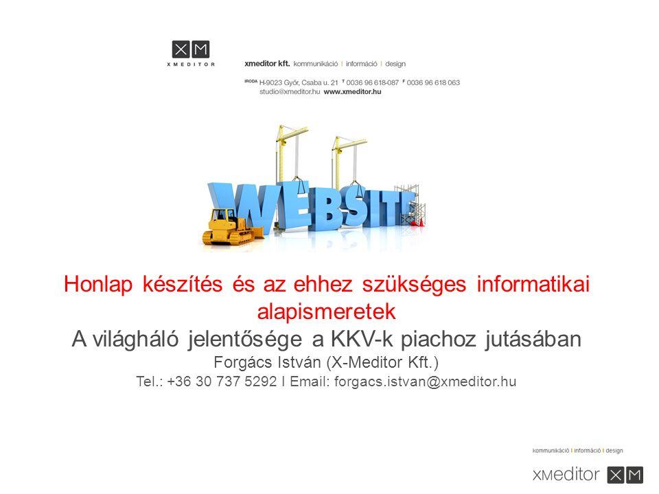 Honlap készítés és az ehhez szükséges informatikai alapismeretek A világháló jelentősége a KKV-k piachoz jutásában Forgács István (X-Meditor Kft.) Tel.: +36 30 737 5292 I Email: forgacs.istvan@xmeditor.hu