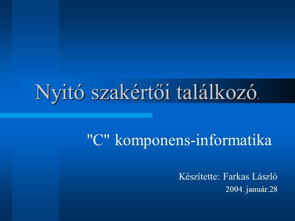 Nyitó szakértői találkozó. C komponens-informatika Készítette: Farkas László 2004. január.28